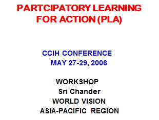 Chander, S. (2006, May). Partcipatory learning for action (PLA). Paper presented at CCIH conference. Retrieved from www.ccih.org/presentations/2006/PLA_Chander_CCIH2006.ppt