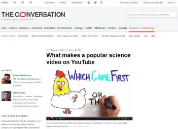 Welbourne, D. and Grant, W. J. (2015). 'What majes a popular science video on YouTube?' in The Conversation [Website]. Retrieved from http://theconversation.com/what-makes-a-popular-science-video-on-youtube-36657?utm_medium=email&utm_campaign=The+Weekend+Conversation+-+2483&utm_content=The+Weekend+Conversation+-+2483+CID_9d16f59c4b927fb11bb8743e660ed3ce&utm_source=campaign_monitor&utm_term=What%20makes%20a%20popular%20science%20video%20on%20YouTube